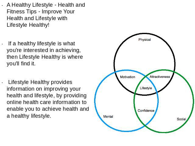 A Healthy Lifestyle - Health and Fitness Tips - Improve Your Health and Lifestyle with Lifestyle Healthy! If a healthy lifestyle is what you're interested in achieving, then Lifestyle Healthy is where you'll find it. Lifestyle Healthy provides infor…