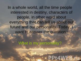 In a whole world, all the time people interested in destiny, characters of peopl