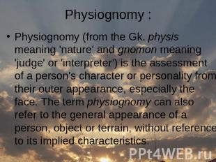 Physiognomy (from the Gk. physis meaning 'nature' and gnomon meaning 'judge' or