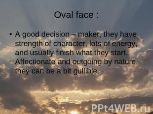 Oval face : A good decision – maker, they have strength of character, lots of en