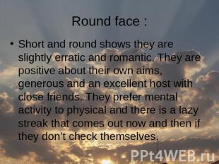 Round face : Short and round shows they are slightly erratic and romantic. They