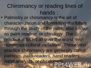 Сhiromancy or reading lines of hands : Palmistry or chiromancy is the art of cha