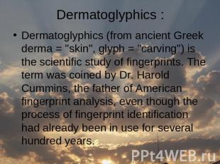 "Dermatoglyphics (from ancient Greek derma = ""skin"", glyph = ""carving"") is the sc"