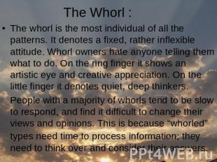 The Whorl : The whorl is the most individual of all the patterns. It denotes a f