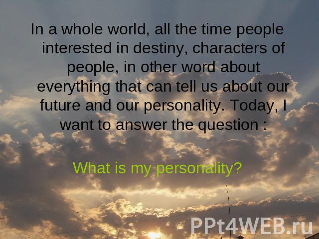 In a whole world, all the time people interested in destiny, characters of people, in other word about everything that can tell us about our future and our personality. Today, I want to answer the question :What is my personality?