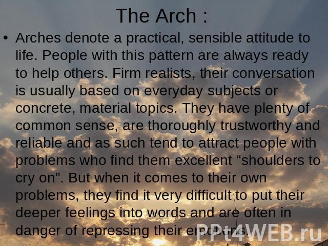 The Arch : Arches denote a practical, sensible attitude to life. People with this pattern are always ready to help others. Firm realists, their conversation is usually based on everyday subjects or concrete, material topics. They have plenty of comm…