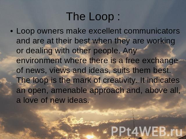 Loop owners make excellent communicators and are at their best when they are working or dealing with other people. Any environment where there is a free exchange of news, views and ideas, suits them best. The loop is the mark of creativity. It indic…