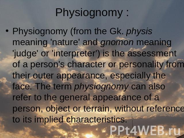 Physiognomy (from the Gk. physis meaning 'nature' and gnomon meaning 'judge' or 'interpreter') is the assessment of a person's character or personality from their outer appearance, especially the face. The term physiognomy can also refer to the gene…