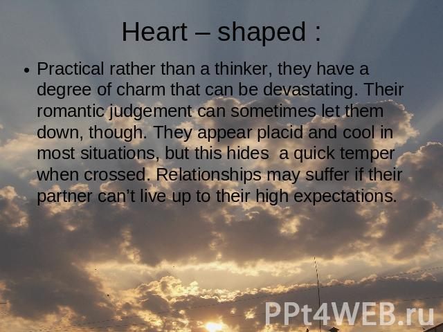 Heart – shaped : Practical rather than a thinker, they have a degree of charm that can be devastating. Their romantic judgement can sometimes let them down, though. They appear placid and cool in most situations, but this hides a quick temper when c…