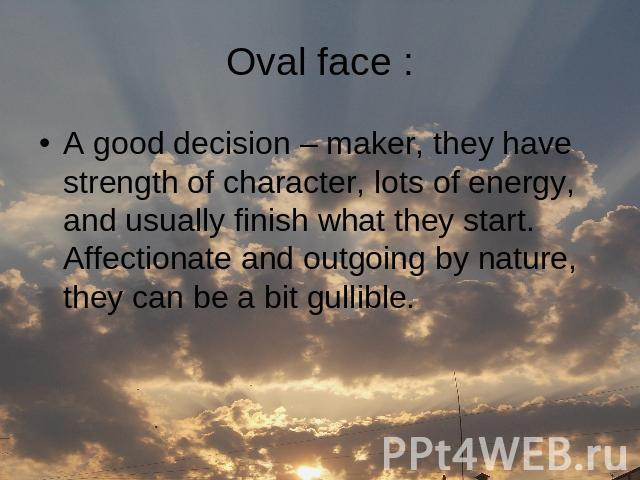 Oval face : A good decision – maker, they have strength of character, lots of energy, and usually finish what they start. Affectionate and outgoing by nature, they can be a bit gullible.