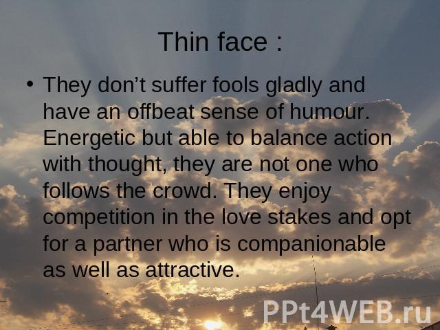 Thin face : They don't suffer fools gladly and have an offbeat sense of humour. Energetic but able to balance action with thought, they are not one who follows the crowd. They enjoy competition in the love stakes and opt for a partner who is compani…