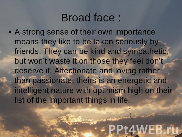 Broad face : A strong sense of their own importance means they like to be taken seriously by friends. They can be kind and sympathetic, but won't waste it on those they feel don't deserve it. Affectionate and loving rather than passionate, theirs is…