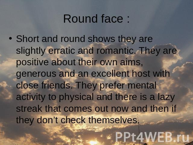 Round face : Short and round shows they are slightly erratic and romantic. They are positive about their own aims, generous and an excellent host with close friends. They prefer mental activity to physical and there is a lazy streak that comes out n…