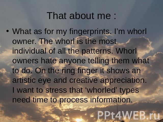 That about me : What as for my fingerprints. I'm whorl owner. The whorl is the most individual of all the patterns. Whorl owners hate anyone telling them what to do. On the ring finger it shows an artistic eye and creative appreciation. I want to st…