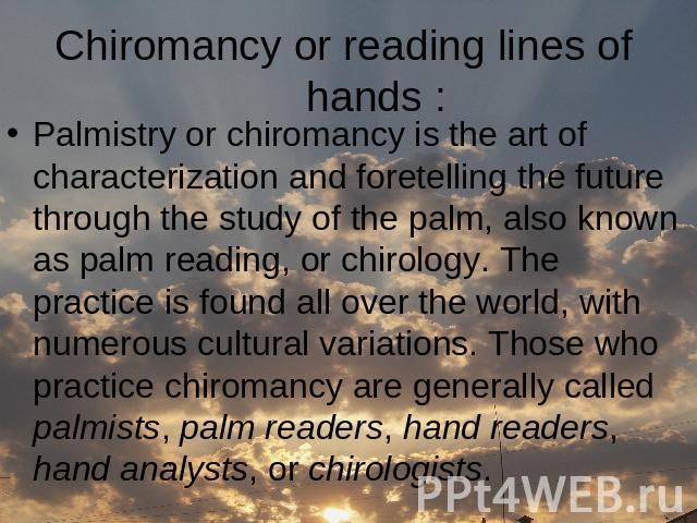 Сhiromancy or reading lines of hands : Palmistry or chiromancy is the art of characterization and foretelling the future through the study of the palm, also known as palm reading, or chirology. The practice is found all over the world, with numerous…