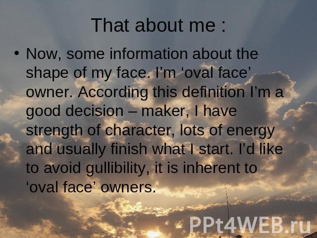 That about me : Now, some information about the shape of my face. I'm 'oval face' owner. According this definition I'm a good decision – maker, I have strength of character, lots of energy and usually finish what I start. I'd like to avoid gullibili…