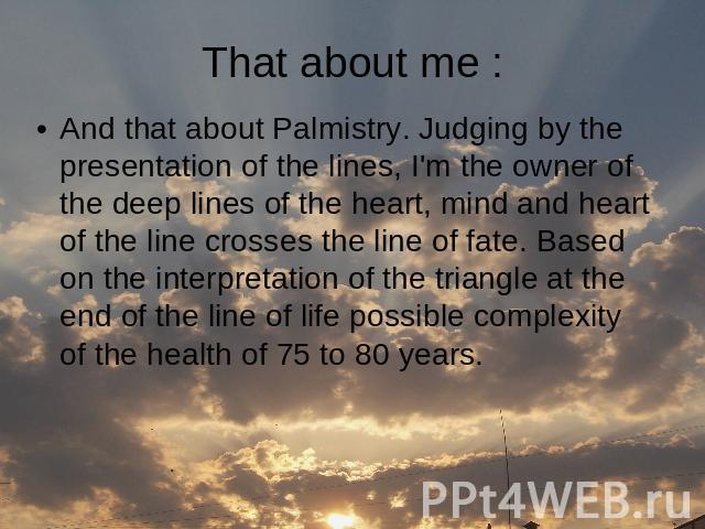 That about me : And that about Palmistry. Judging by the presentation of the lines, I'm the owner of the deep lines of the heart, mind and heart of the line crosses the line of fate. Based on the interpretation of the triangle at the end of the line…
