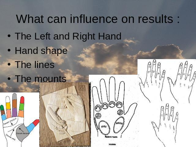 What can influence on results :The Left and Right Hand Hand shapeThe linesThe mounts