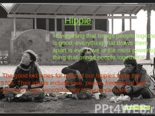 Hippie «Everything that brings people together is good; everything that draws th