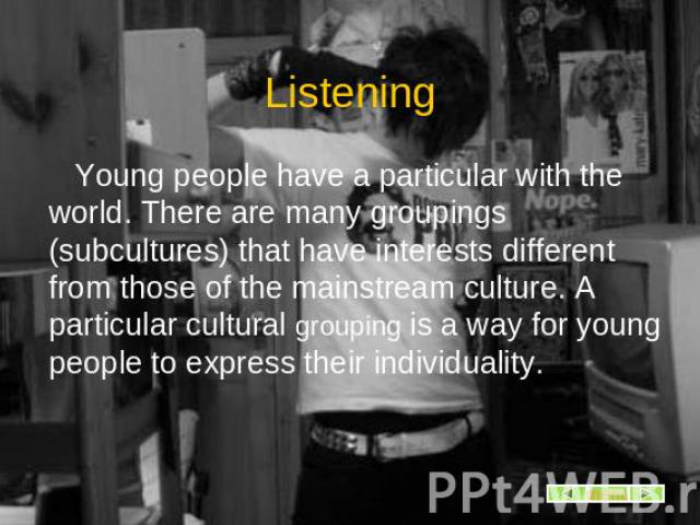Listening Young people have a particular with the world. There are many groupings (subcultures) that have interests different from those of the mainstream culture. A particular cultural grouping is a way for young people to express their individuality.