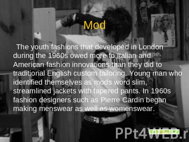 Mod The youth fashions that developed in London during the 1960s owed more to Italian and American fashion innovations than they did to traditional English custom tailoring. Young man who identified themselves as mods word slim, streamlined jackets …
