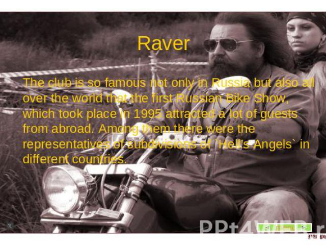Raver The club is so famous not only in Russia but also all over the world that the first Russian Bike Show, which took place in 1995 attracted a lot of guests from abroad. Among them there were the representatives of subdivisions of `Hell's Angels`…