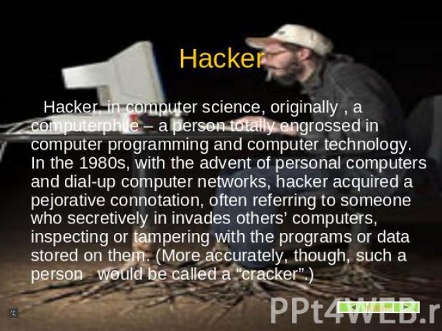 Hacker, in computer science, originally , a computerphile – a person totally engrossed in computer programming and computer technology. In the 1980s, with the advent of personal computers and dial-up computer networks, hacker acquired a pejorative c…