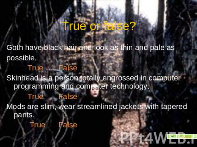 True or false? Goth have black hair and look as thin and pale as possible. True FalseSkinhead is a person totally engrossed in computer programming and computer technology. True FalseMods are slim, wear streamlined jackets with tapered pants. True False