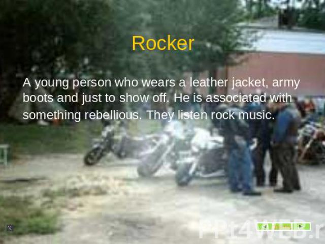 Rocker A young person who wears a leather jacket, army boots and just to show off. He is associated with something rebellious. They listen rock music.