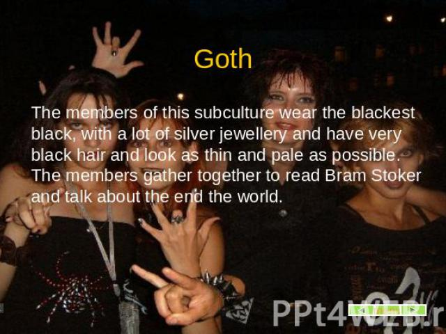 Goth The members of this subculture wear the blackest black, with a lot of silver jewellery and have very black hair and look as thin and pale as possible. The members gather together to read Bram Stoker and talk about the end the world.