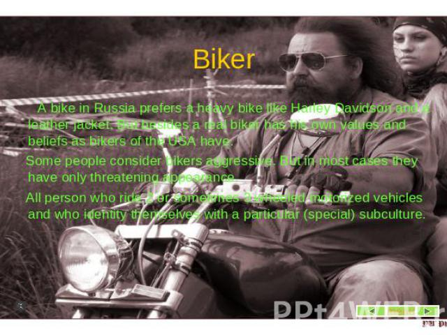 Biker A bike in Russia prefers a heavy bike like Harley Davidson and a leather jacket. But besides a real biker has his own values and beliefs as bikers of the USA have. Some people consider bikers aggressive. But in most cases they have only threat…