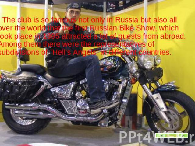 The club is so famous not only in Russia but also all over the world that the first Russian Bike Show, which took place in 1995 attracted a lot of guests from abroad. Among them there were the representatives of subdivisions of `Hell's Angels` in di…