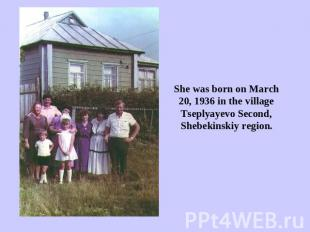 She was born on March 20, 1936 in the village Tseplyayevo Second, Shebekinskiy r