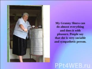 My Granny Shura can do almost everything and does it with pleasure. People say t
