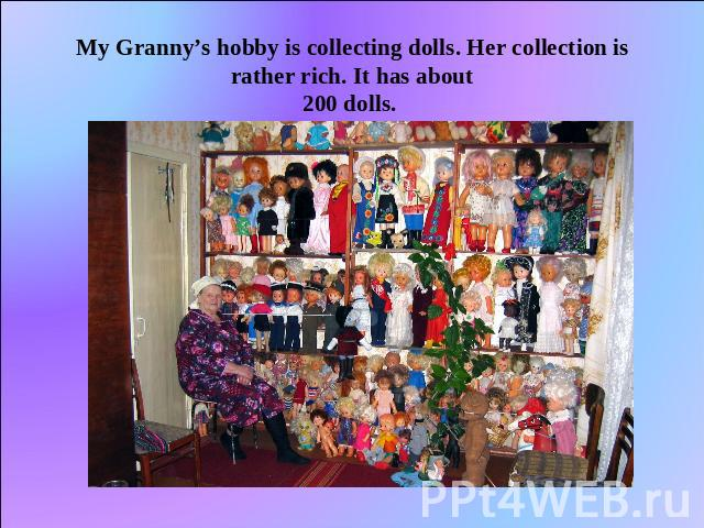 My Granny's hobby is collecting dolls. Her collection is rather rich. It has about200 dolls.