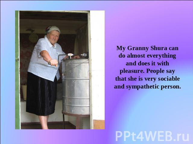 My Granny Shura can do almost everything and does it with pleasure. People say that she is very sociable and sympathetic person.
