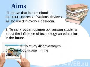 Aims To prove that in the schools of the future dozens of various devices will b