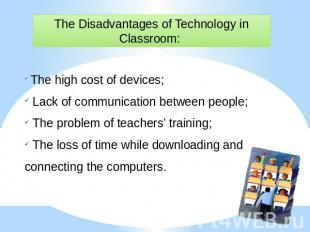 The Disadvantages of Technology in Classroom: The high cost of devices; Lack of