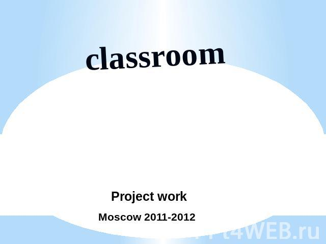 Classroom Project work Moscow 2011-2012