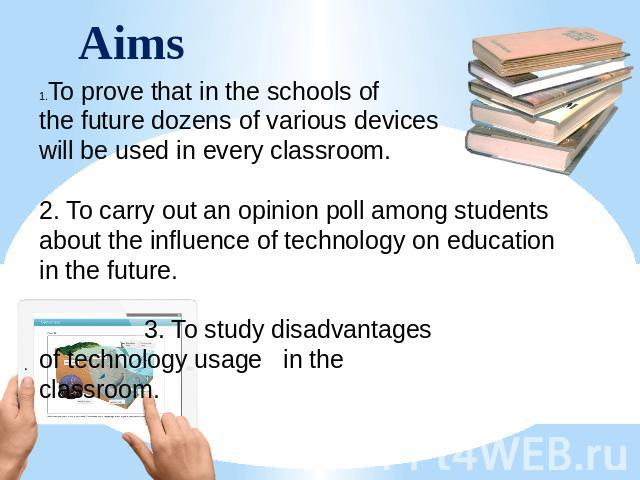 Aims To prove that in the schools of the future dozens of various devices will be used in every classroom. 2. To carry out an opinion poll among students about the influence of technology on education in the future. 3. To study disadvantages of tech…