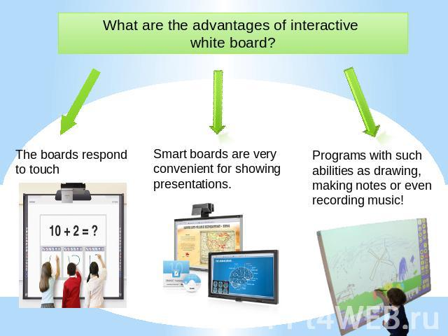 What are the advantages of interactive white board? The boards respond to touch Smart boards are very convenient for showing presentations. Programs with such abilities as drawing, making notes or even recording music!