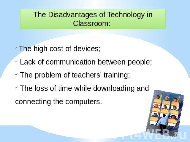 The Disadvantages of Technology in Classroom: The high cost of devices; Lack of communication between people; The problem of teachers' training; The loss of time while downloading and connecting the computers.