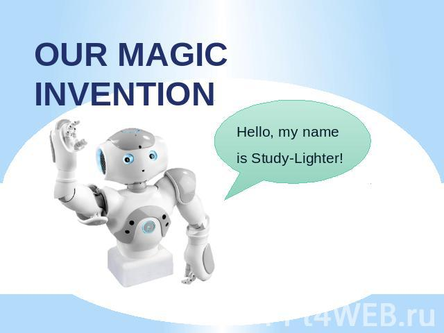 OUR MAGIC INVENTION Hello, my name is Study-Lighter!