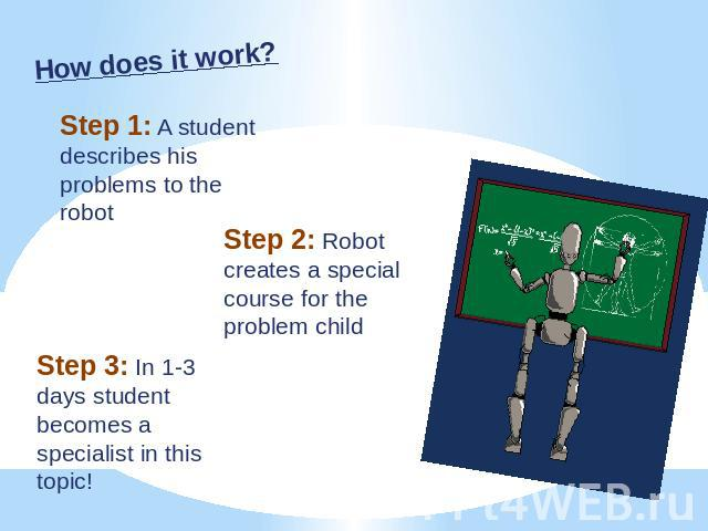 How does it work? Step 1: A student describes his problems to the robot Step 2: Robot creates a special course for the problem child Step 3: In 1-3 days student becomes a specialist in this topic!