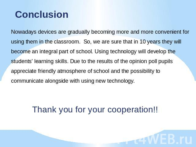 Conclusion Nowadays devices are gradually becoming more and more convenient for using them in the classroom. So, we are sure that in 10 years they will become an integral part of school. Using technology will develop the students' learning skills. D…