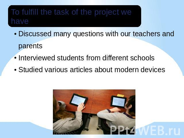 To fulfill the task of the project we have:Studied various articles about modern devices;Discussed many questions with our teachers and parents;Interviewed students from different schools