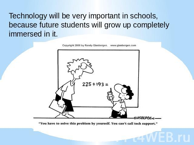 Technology will be very important in schools, because future students will grow up completely immersed in it.
