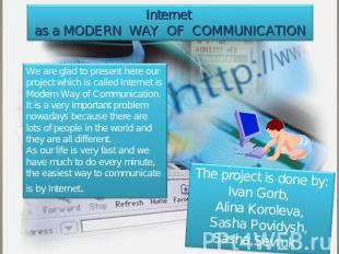 Internet as a modern way of communication We are glad to present here our projec
