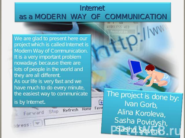 Internet as a modern way of communication We are glad to present here our project which is called Internet is Modern Way of Communication. It is a very important problem nowadays because there are lots of people in the world and they are all differe…