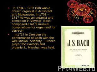 In 1704 – 1707 Bah was a church organist in Arnshtadt and Mulgausen. In 1708 – 1